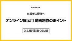 新価値創造展ー出展者の皆様へ オンライン展示用 動画制作のポイント 3-3.受託製造・OEM編